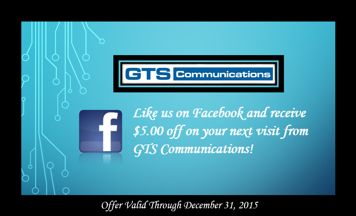 Like us on Facebook to receive $5 off your next visit from GTS Communications!